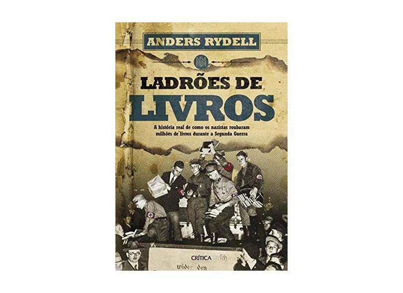 Ladrões de Livros. A História Real de Como os Nazistas Roubaram Milhões de Livros Durante a Segunda Guerra - Anders Rydell - 9788542211221