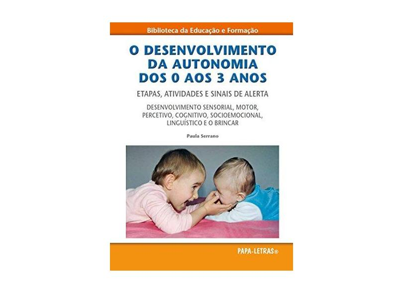 O Desenvolvimento da Autonomia dos 0 aos 3 Anos. Etapas, Atividades e Sinais de Alerta - Paula Serrano - 9789898214645