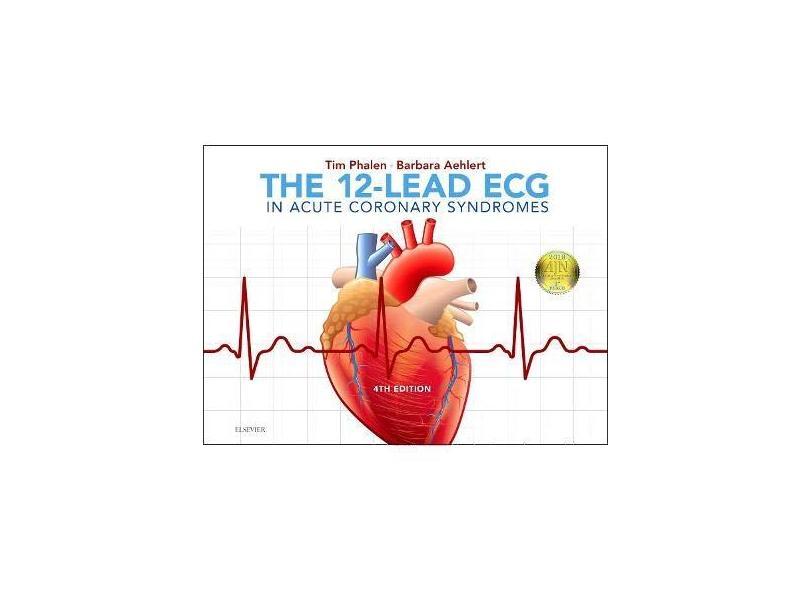 THE 12-LEAD ECG IN ACUTE CORONARY SYNDROMES - Tim Phalen & Barbara Aehlert - 9780323497893