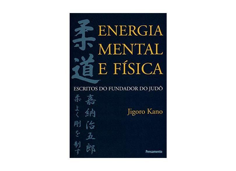 Energia Mental e Física - Escritos do Fundador do Judô - Kano, Jigoro - 9788531515255