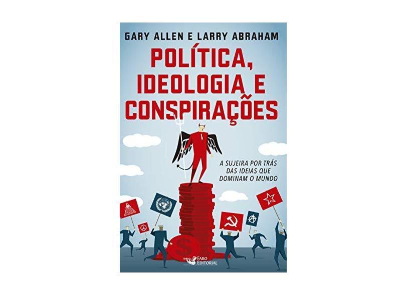Política, Ideologia e Conspirações: A Sujeira Por Trás das Ideias que Dominam o Mundo - Gary Allen - 9788562409905