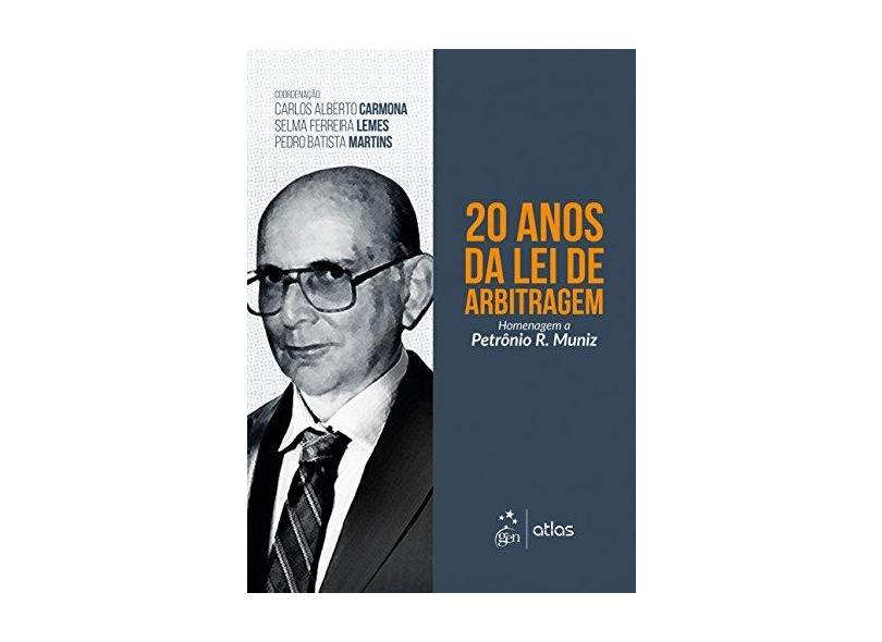 20 Anos da Lei de Arbitragem - Homenagem a Petrônio R. Muniz - Carlos Alberto Carmona - 9788597013221