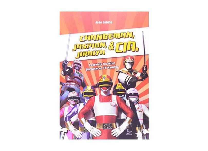 Changeman, Jaspion e Jiraiya - As Aventuras Das Séries Japonesas na TV Brasileira - Lobato, João - 9788582300268