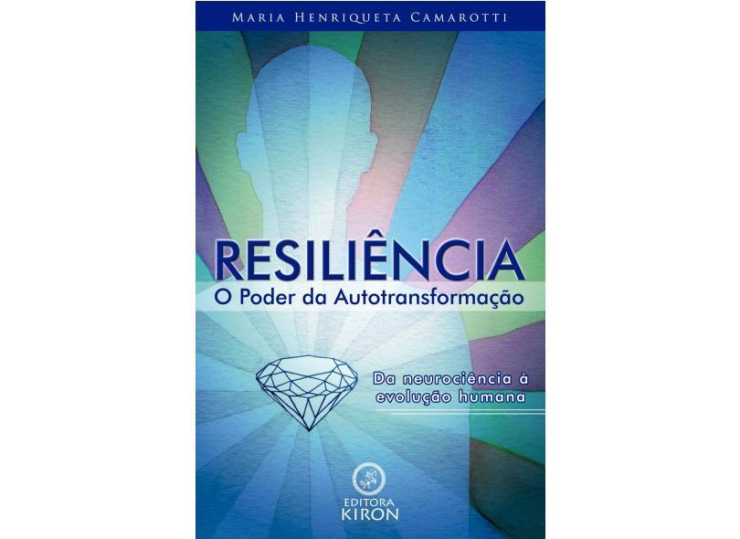 Resiliência - o Poder da Autotransformação - Maria Henriqueta Camarotti - 9788581131955