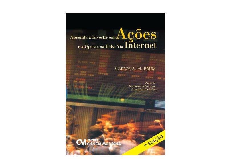 Aprenda a Investir em Ações e a Operar na Bolsa Via Internet - Carlos A.H. Brum - 9788539903405