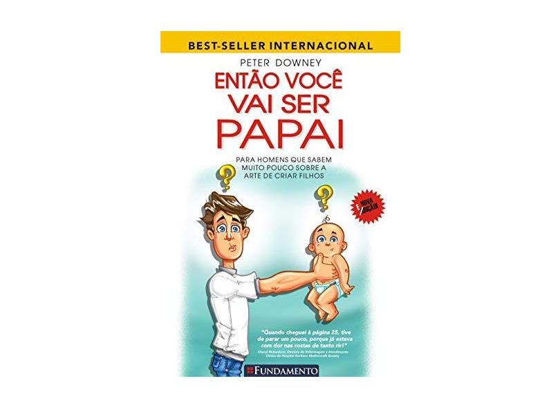 Então Você Vai Ser Papai - Para Homens Que Sabem Muito Pouco Sobre A Arte De Criar Filhos - Downey, Peter - 9788539501243