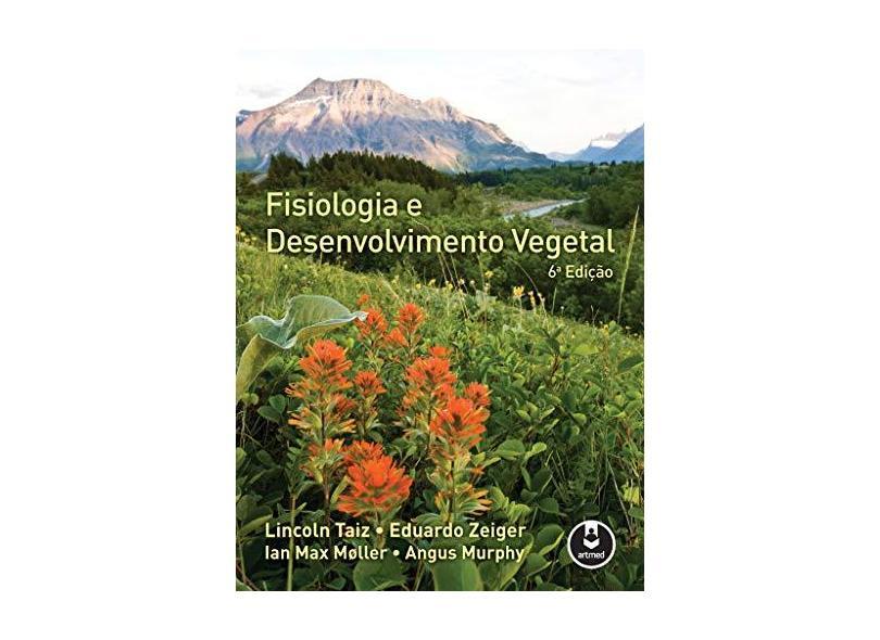 Fisiologia e Desenvolvimento Vegetal - 6ª Ed. 2017 - Taiz, Lincoln;zeiger, Eduardo; - 9788582713662