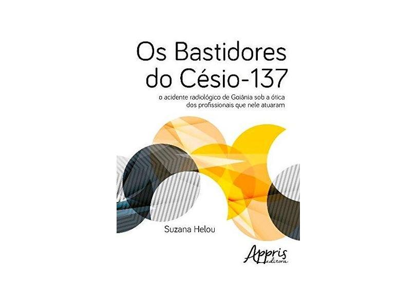 Os Bastidores do Césio-137. O Acidente Radiológico de Goiânia Sob a Ótica dos Profissionais que Nele Atuaram - Suzana Helou - 9788547307615