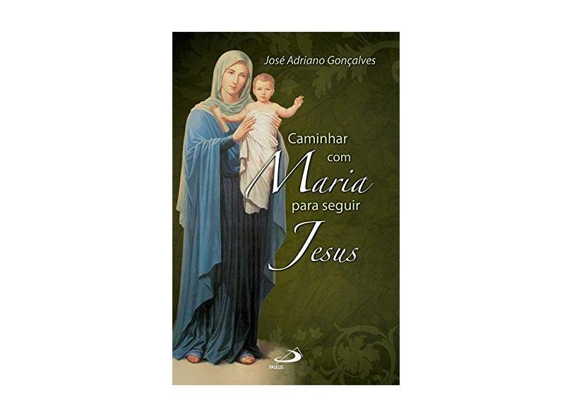 Caminhar com Maria Para Seguir Jesus - José Adriano Gonçalves - 9788534926379