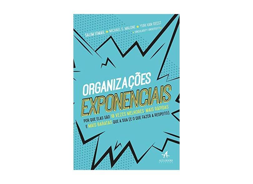 Organizações Exponenciais: por que Elas São 10 Vezes Melhores, Mais Rápidas e Mais Baratas que a sua (e o que Fazer a Respeito) - Michael S. Malone - 9788550807140