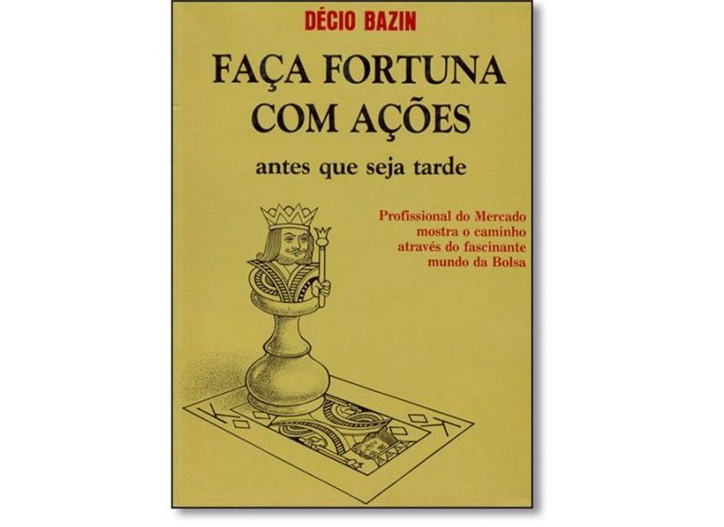 Faça Fortuna com Ações - Antes que Seja Tarde - 4ª Ed. 2006 - Bezin, Decio - 9788585454166