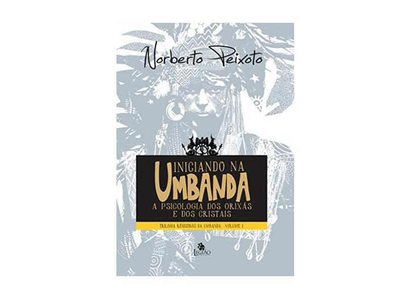 Iniciando na Umbanda - Trilogia Registros da Umbanda - Vol. 1 - Peixoto, Norberto - 9788555270468