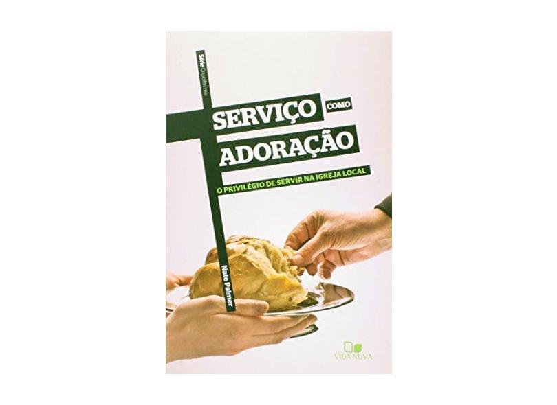 Serviço Como Adoração - o Privilégio de Servir na Igreja Local - Série Cruciforme - Palmer, Nate - 9788527505574