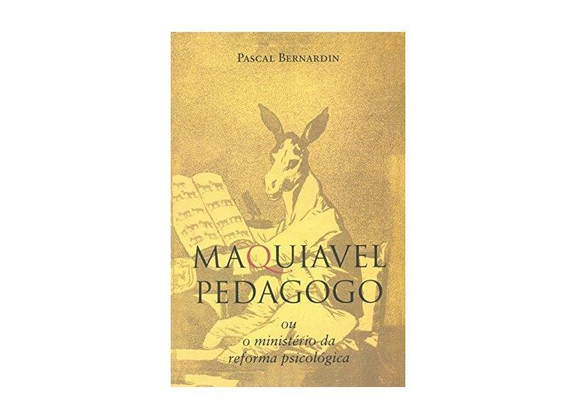 Maquiavel Pedagogo ou o Ministério da Reforma Psicológica - Bernardin, Pascal - 9788563160270