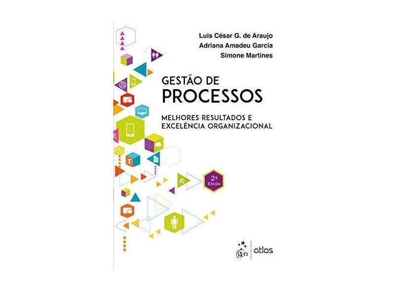 Gestão de Processos - Melhores Resultados e Excelência Organizacional - 2ª Ed. 2017 - Araujo, Luis Cesar G De;garcia, Adriana Amadeu;martines, Simone; - 9788597009026