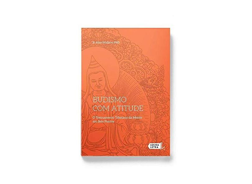 Budismo Com Atitude - O Treinamento Tibetano Da Mente Em Sete Pontos - Wallace,b. Alan - 9788566864502