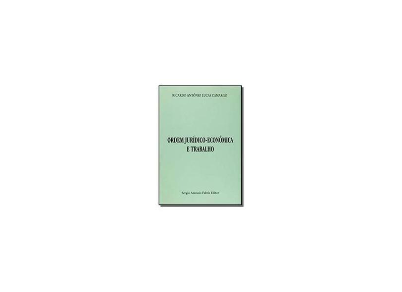 Ordem Juridico-Economica E Trabalho - Ricardo Antonio Lucas Camargo - 9788575250600