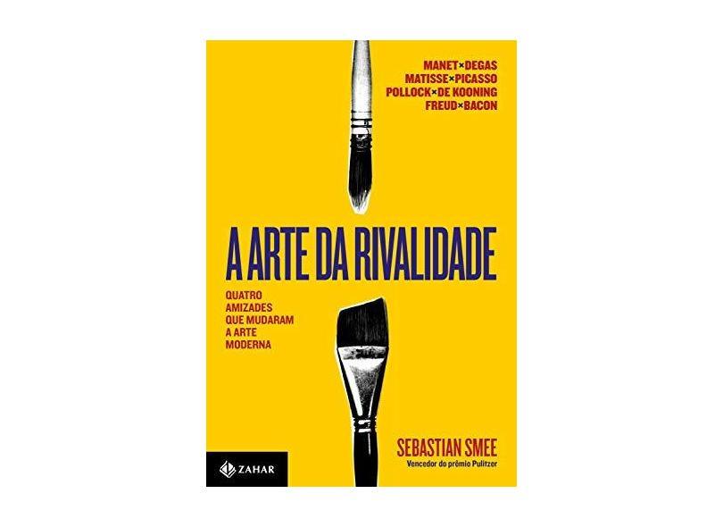 A Arte da Rivalidade. Quatro Amizades que Mudaram a Arte Moderna - Sebastian Smee - 9788537816721