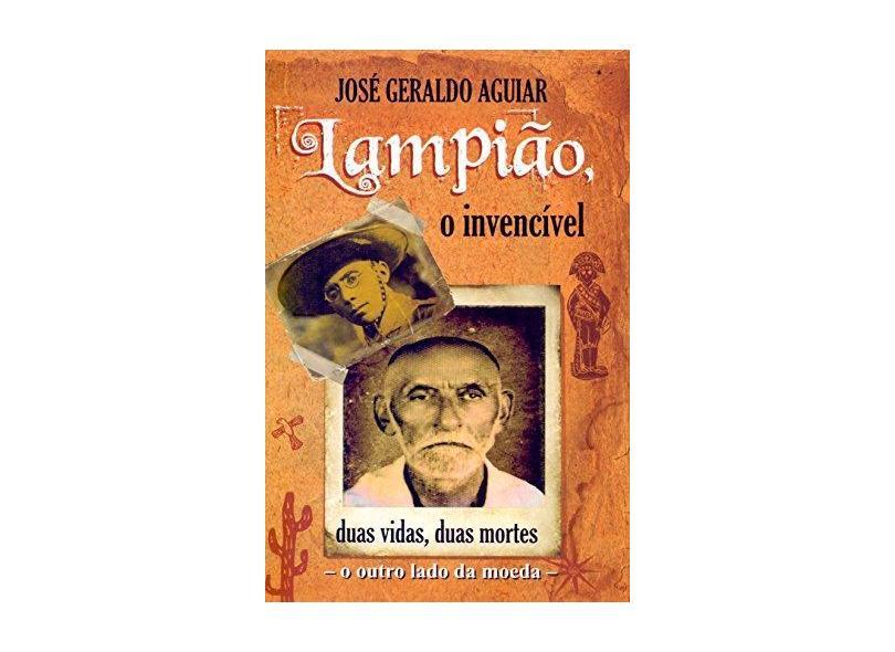 O Invencível Lampião - Duas Vidas, Duas Mortes - o Outro Lado da Moeda - Aguiar,josé Geraldo - 9788592864798