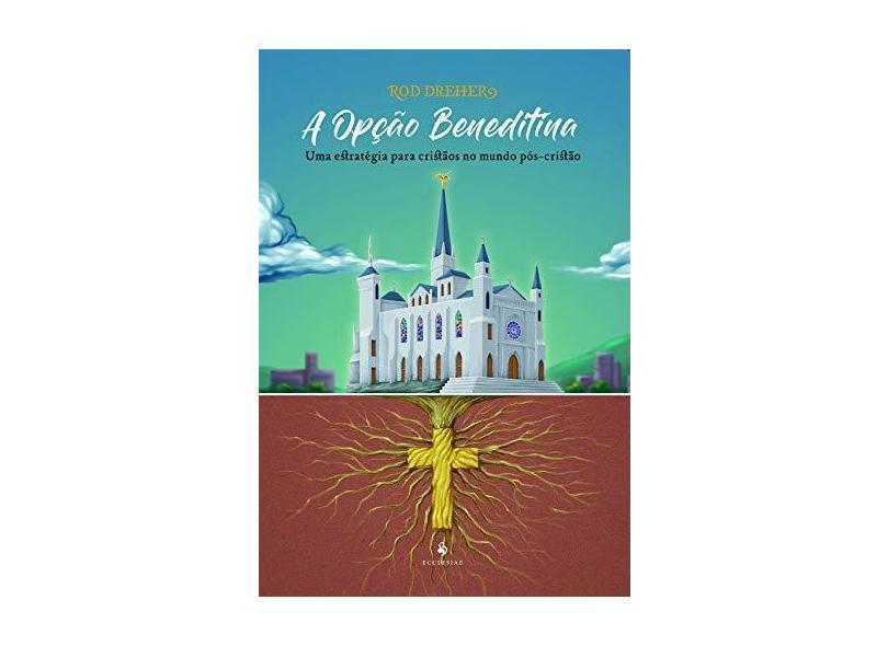 A Opção Beneditina. Uma Estratégia Para Cristãos no Mundo Pós-Cristão - Rod Dreher - 9788584910991