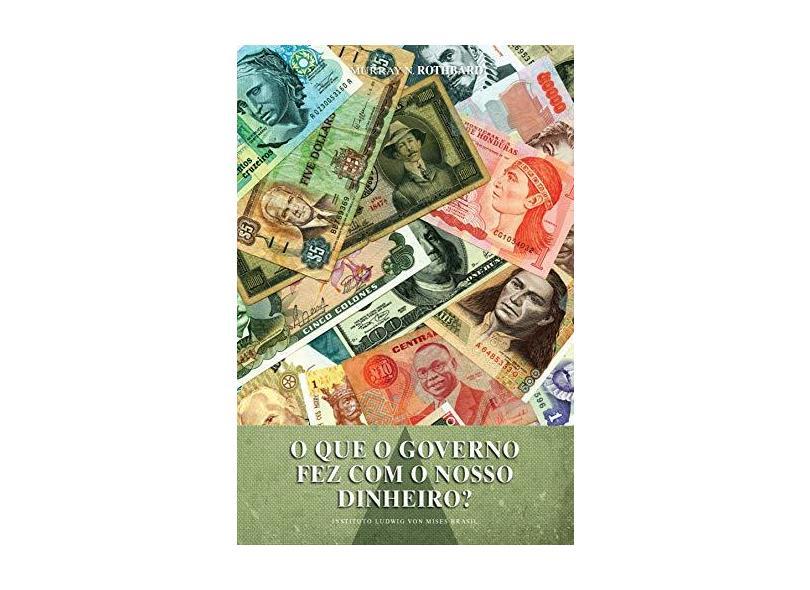 O que o Governo Fez com o Nosso Dinheiro? - Murray N. Rothbard - 9788581190518