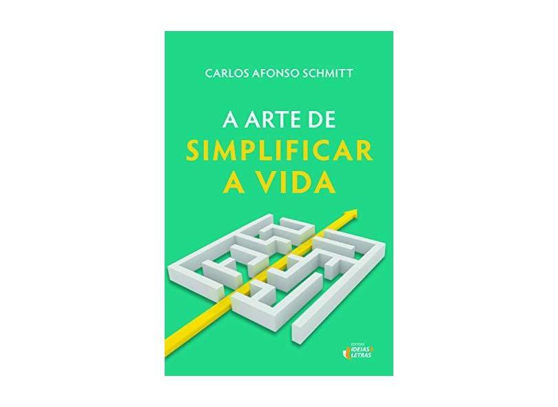 A Arte De Simplificar A Vida - Schmitt, Carlos Afonso - 9788555800443