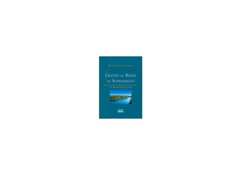 Gestão de Redes de Suprimento - Integrando Cadeias de Suprimento no Mundo Globalizado - Corrêa, Henrique Luiz - 9788522458509