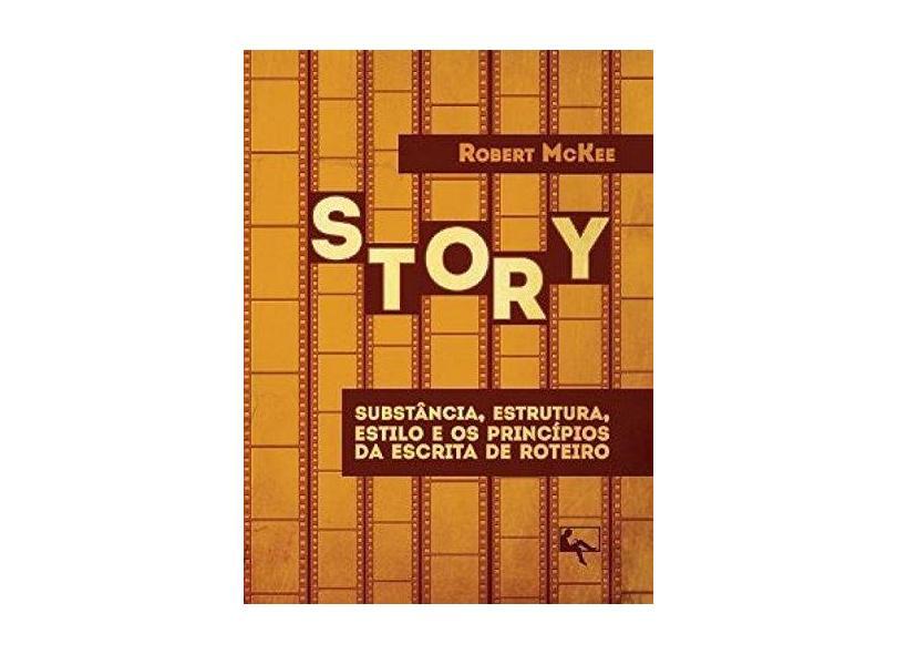 Story: Substâncias, Estrutura, Estilo e os Princípios da Escrita de Roteiro - Robert Mckee - 9788560499007