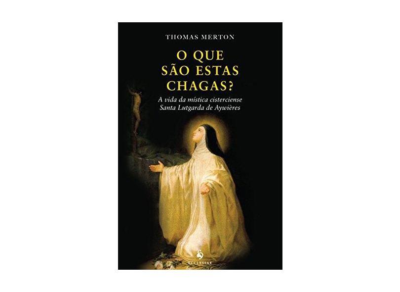O que São Estas Chagas? A Vida da Mística Cisterciense Santa Lutgarda de Aywières - Thomas Merton - 9788584910717