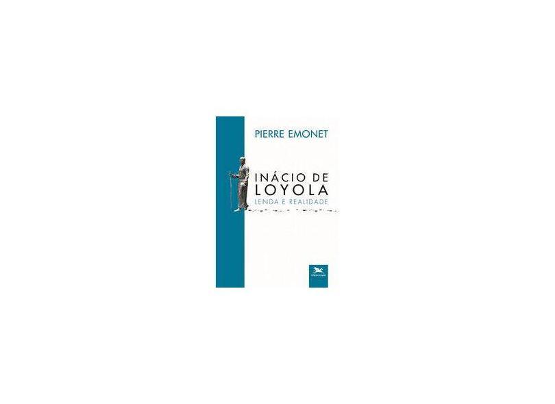 Inácio de Loyola. Lenda e Realidade - Pierre Emonet - 9788515044276