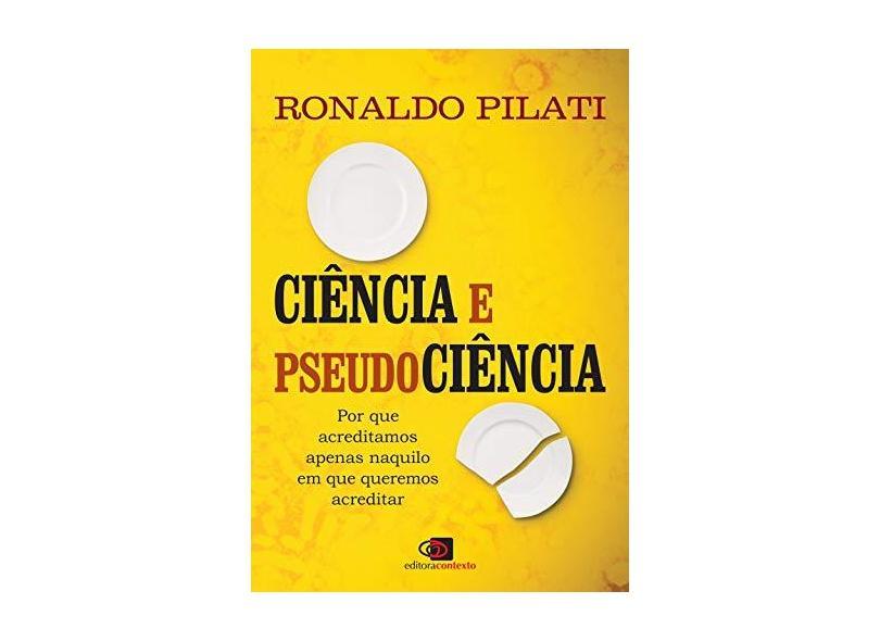 Ciência e Pseudociência. Por que Acreditamos Naquilo em que Queremos Acreditar - Ronaldo Pilati - 9788552000556