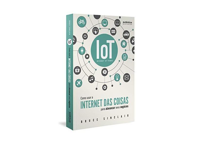 """IoT: Como Usar A """"Internet Das Coisas"""" Para Alavancar Seus Negócios - Sinclair,bruce - 9788551303566"""