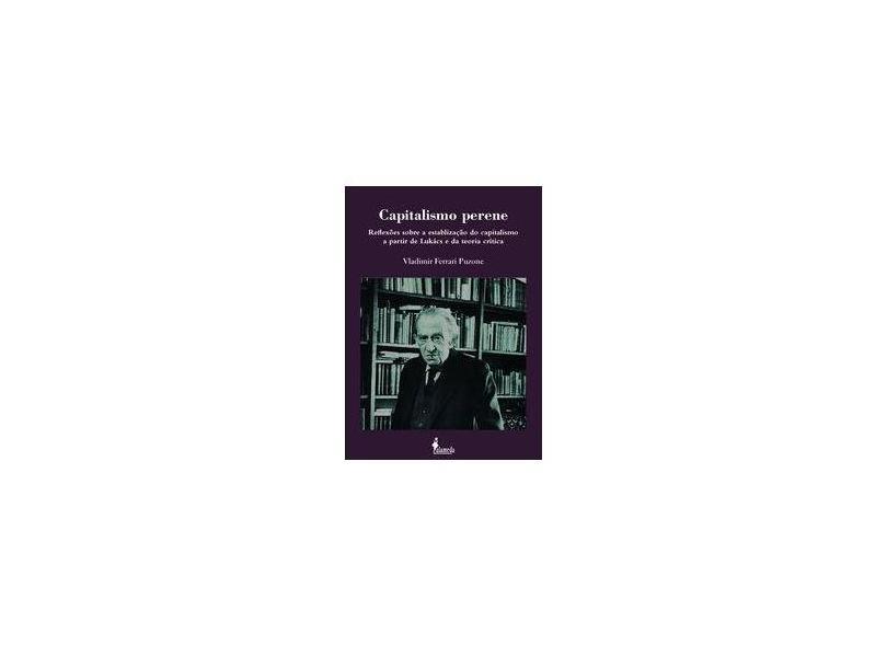Capitalismo Perene. Reflexões Sobre a Estabilização do Capitalismo a Partir de Lukács e da Teoria Crítica - Vladimir Ferrari Puzone - 9788579393617