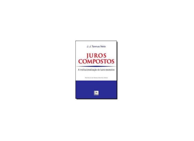 Juros Compostos. A Inconstitucionalização Do Lucro Excessivo - José Jorge Tannus Neto - 9788589919906
