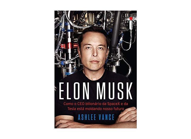 Elon Musk - Como o Ceo Bilionário da Spacex e da Tesla Está Moldando Nosso Futuro - Vance, Ashlee - 9788580578287