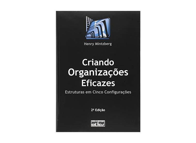 Criando Organizações Eficazes - Estrutura em Cinco Configurações - Mintzberg, Henry - 9788522433995
