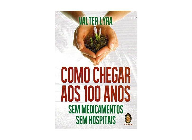 Como Chegar Aos 100 Anos - Sem Medicamentos Sem Hospitais - Valter Lyra - 9788537011188