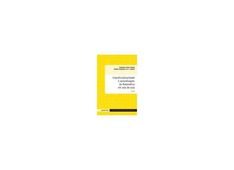 Interdisciplinaridade e Aprendizagem da Matemática em Sala de Aula - Maria Manuela M. S. David, Vanessa Sena Tomaz - 9788575263532
