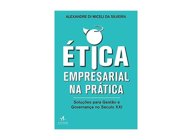 Ética Empresarial na Prática. Soluções Para Gestão e Governança no Século XXI - Alexandre Di Miceli Da Silveira - 9788550802251