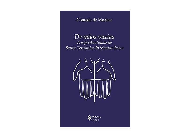 de Mãos Vazias. A Espiritualidade de Santa Teresinha do Menino Jesus - Meester De Conrado - 9788532656520