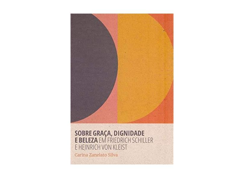 Sobre Graça, Dignidade e Beleza em Friedrich Schiller e Heinrich Von Kleist - Carina Zanelato Silva - 9788566786750
