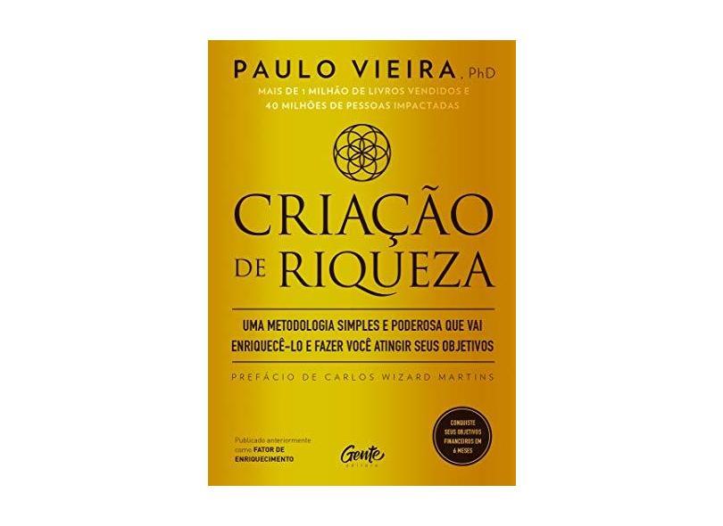 CRIAÇÃO DE RIQUEZA: Uma metodologia simples e poderosa que vai enriquecê-lo e fazer você atingir seus objetivos - Paulo Vieira - 9788545202882