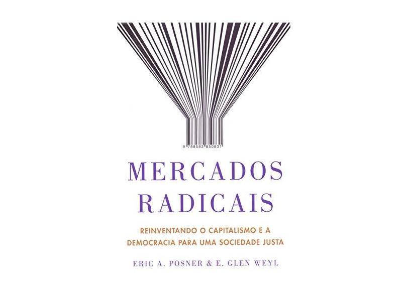 Mercados radicais: Reinventando o capitalismo e a democracia para uma sociedade justa - Eric A. Posner - 9788582850831