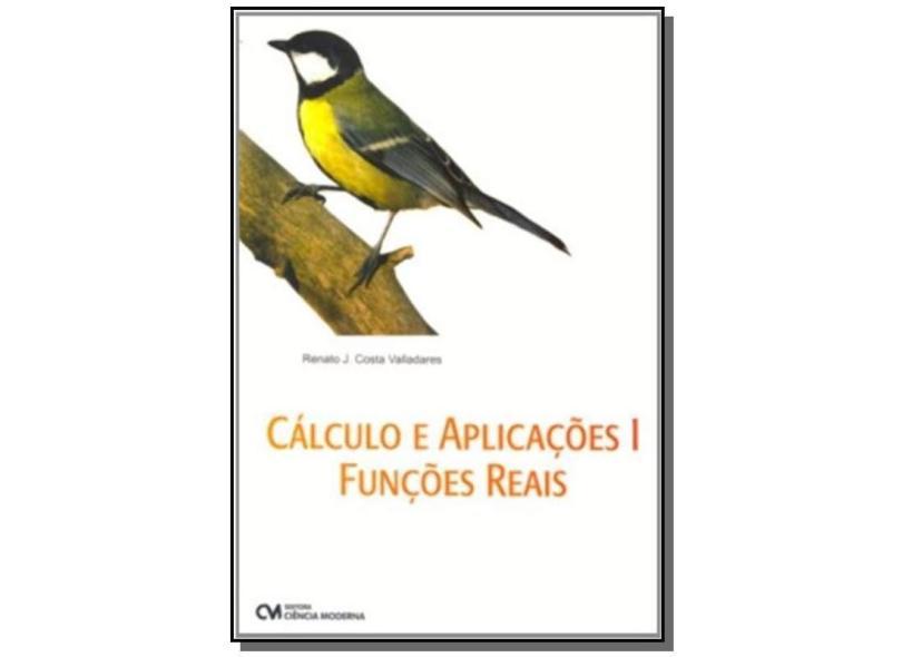 Calculo E Aplicacoes - V. 01 - Funcoes Reais - Renato J. Costa Valladares - 9788573936834