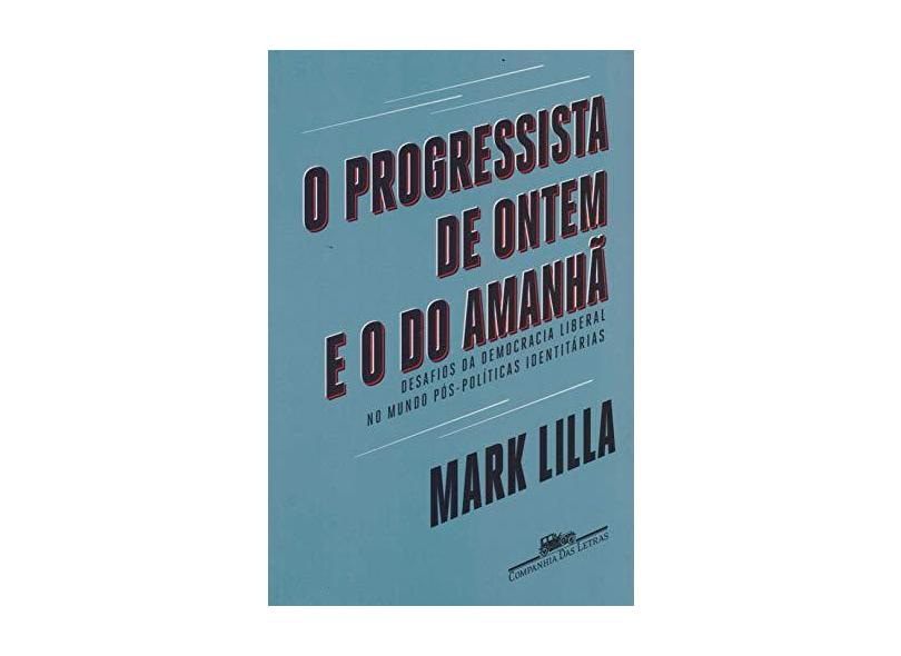 O Progressista De Ontem E O Do Amanhã - Desafios Da Democracia Liberal No Mundo Póspolíticas Identitárias - Lilla,mark - 9788535931549