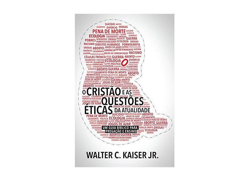 O Cristão e as Questões Éticas da Atualidade. Um Guia Bíblico Para Pregação e Ensino - Walter C. Kaiser Jr. - 9788527506199
