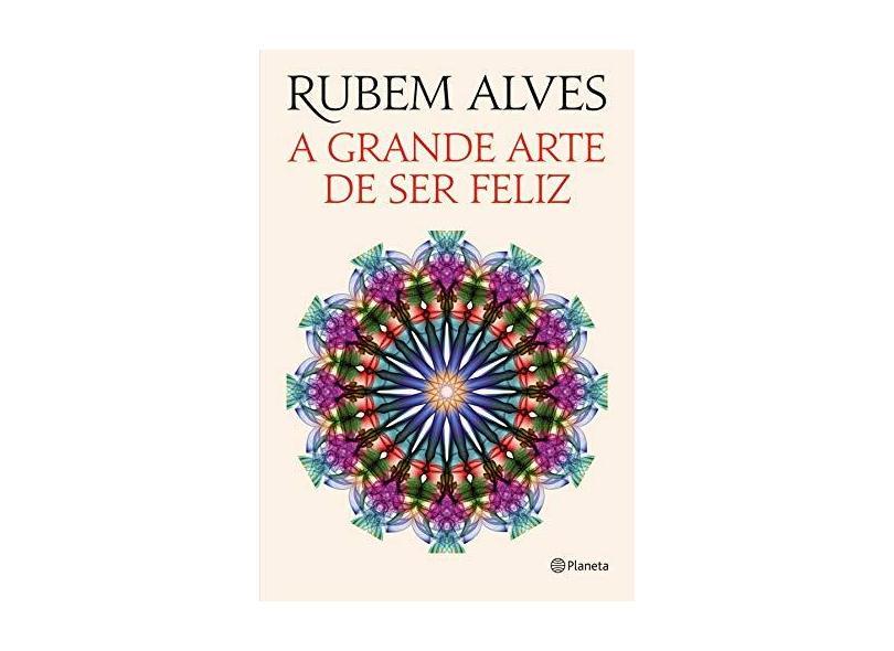 A Grande Arte de Ser Feliz - Alves, Rubem - 9788542203561