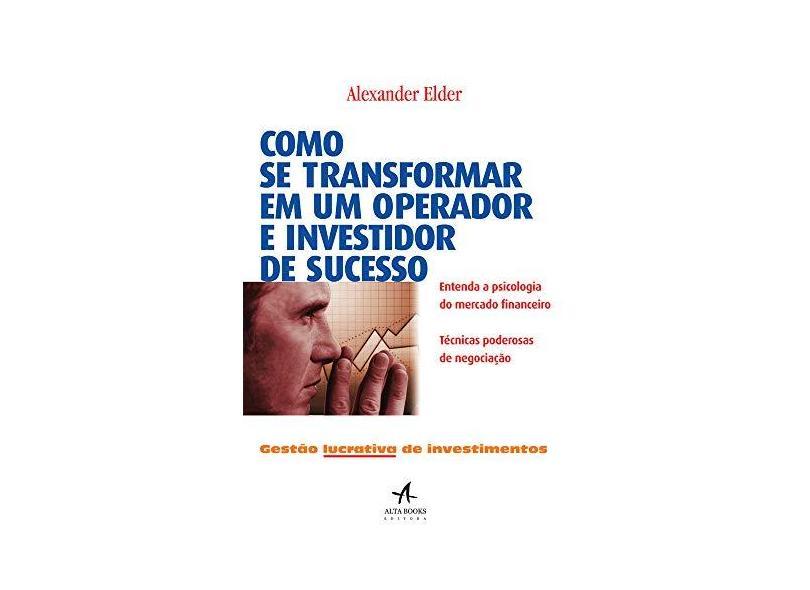 Como Se Transformar em Um Operador e Investidor de Sucesso - Dr. Alexander Elder - 9788550801094