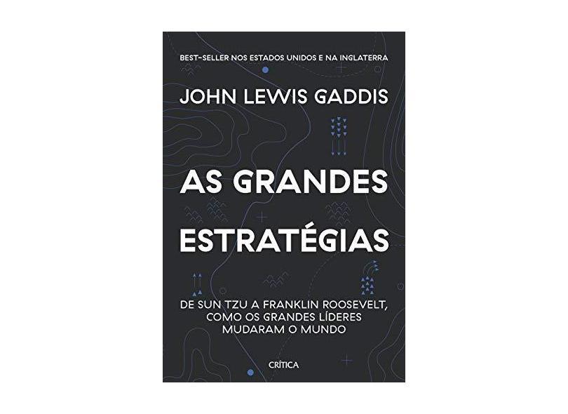 As grandes estratégias: De Sun Tzu a Franklin Roosevelt, como os grandes líderes mudaram o mundo - Jhon Lewis Gaddis - 9788542215892
