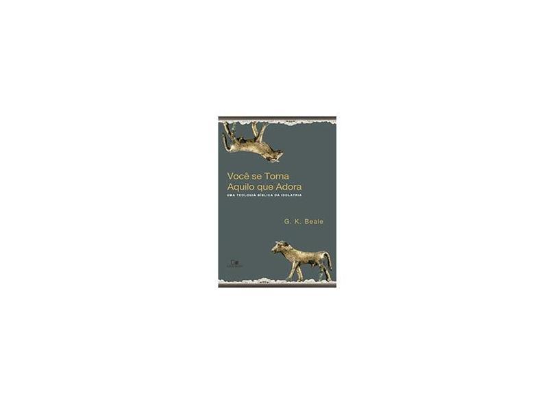 Você Se Torna Aquilo Que Adora - Uma Teologia Bíblica da Idolatria - Beale, G. K. - 9788527505543